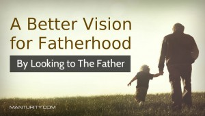 A Better Vision for Fatherhood by Looking to The Father