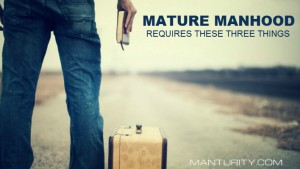 Mature Manhood Requires These Three Things