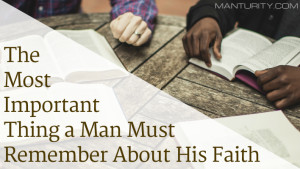 The Most Important Thing a Man Must Remember about His Faith