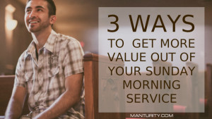 3 Ways to Get More Value Out of Your Sunday Morning Service