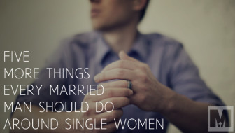 5 MORE Things Every Married Man Should Do Around Single Women