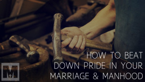How to Beat Down Pride in Your Marriage and Manhood