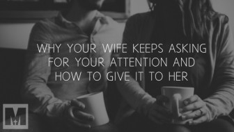 Why Your Wife Keeps Asking For Your Attention And What To Do About It