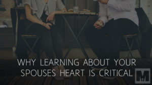 Why Learning about your Spouses Heart is Critical to the Success of your Marriage