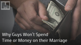 Why Guys Won't Spend Time or Money on their Marriage